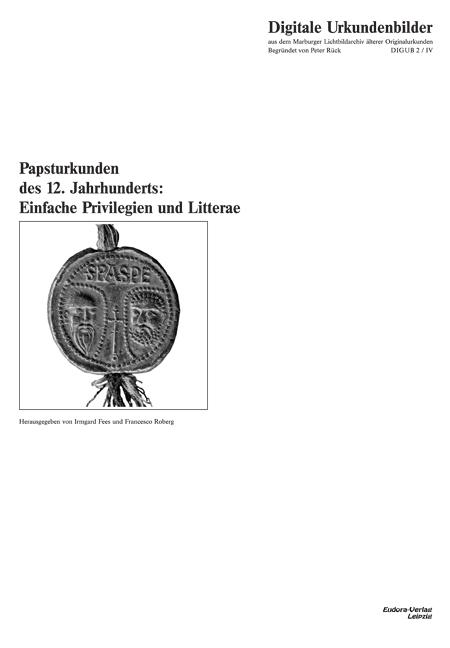Papal deeds of the 12th century: Simple charters and Litterae.<br><br>[Eds.: Irmgard Fees / Francesco Roberg] <br><br>Digitale Urkundenbilder aus dem Marburger Lichtbildarchiv älterer Originalurkunden – DIGUB 2/IV<br><br>