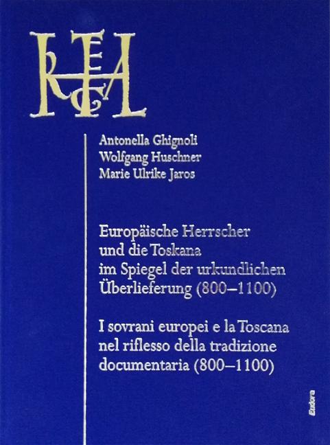 EUROPÄISCHE HERRSCHER UND DIE TOSKANA IM SPIEGEL DER URKUNDLICHEN ÜBERLIEFERUNG (800–1100) <br><br>I SOVRANI EUROPEI E LA TOSCANA NEL RIFLESSO DELLA TRADIZIONE DOCUMENTARIA (800–1100) <br><br>(ITALIA REGIA 1)<br><br>[Hgg.: Antonella Ghignoli / Wolfgang Huschner / Marie Ulrike Jaros]<br><br>