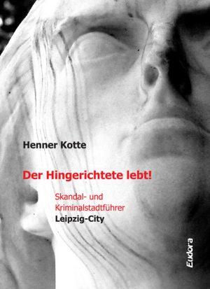 Der Hingerichtete lebt! Skandal- und Kriminalstadtführer Leipzig-City
