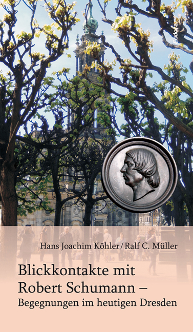 Eye contacts with Robert Schumann – Encounters in today's Dresden<br><br>[Hans Joachim Köhler / Ralf C. Müller]<br><br>