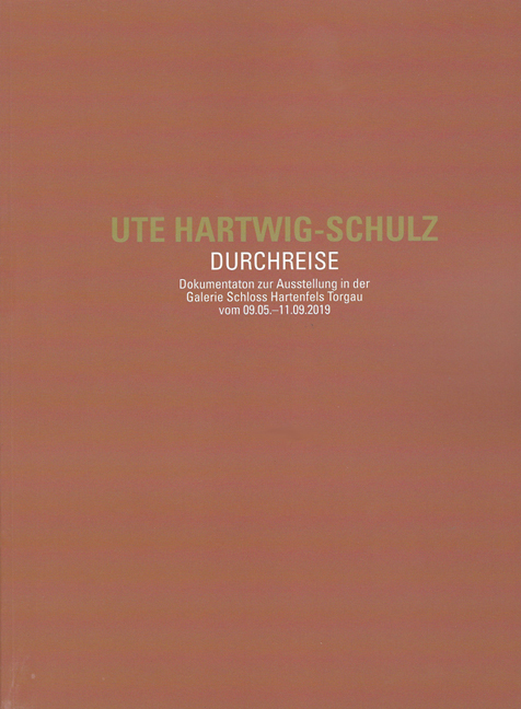 UTE HARTWIG-SCHULZ. <br>Transit <br><br>Documentation of the Exhibition in the Gallery of Hartenfels Castle, Torgau from May 9 <br>to September 11, 2019<br><br>