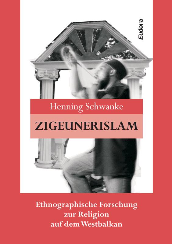 Zigeunerislam.<br>Ethnographische Forschung zur Religion auf dem Westbalkan<br><br>[Henning Schwanke]<br><br>